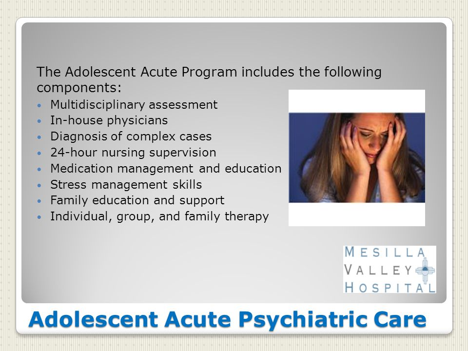 Adolescent Acute Psychiatric Care The Adolescent Acute Program includes the following components: Multidisciplinary assessment In-house physicians Diagnosis of complex cases 24-hour nursing supervision Medication management and education Stress management skills Family education and support Individual, group, and family therapy