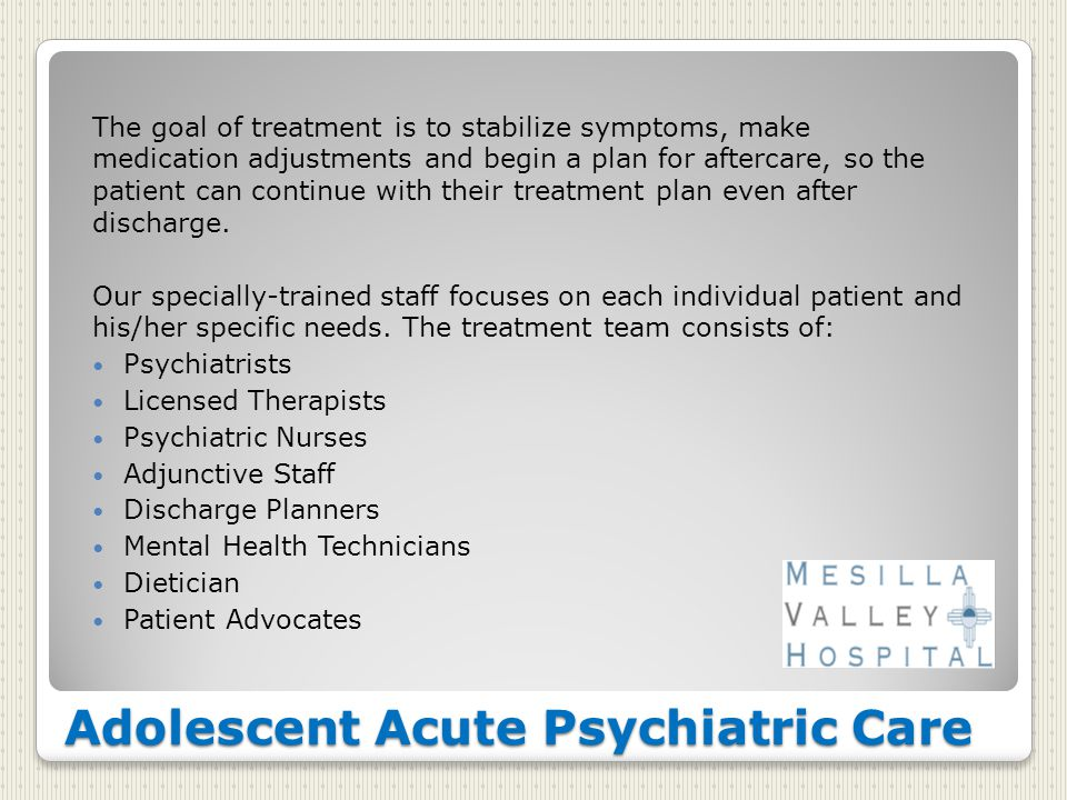 Adolescent Acute Psychiatric Care The goal of treatment is to stabilize symptoms, make medication adjustments and begin a plan for aftercare, so the patient can continue with their treatment plan even after discharge.