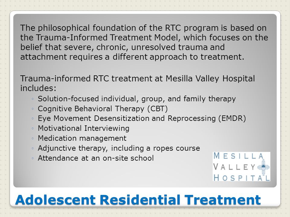 Adolescent Residential Treatment The philosophical foundation of the RTC program is based on the Trauma-Informed Treatment Model, which focuses on the belief that severe, chronic, unresolved trauma and attachment requires a different approach to treatment.