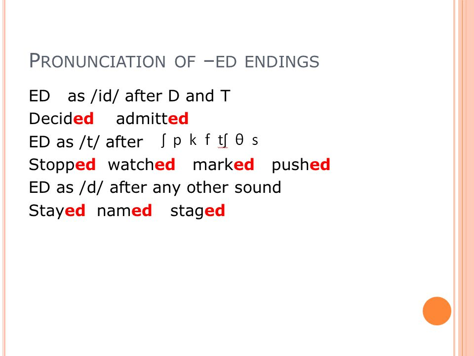 P RONUNCIATION OF – ED ENDINGS ED as /id/ after D and T Decided admitted ED as /t/ after Stopped watched marked pushed ED as /d/ after any other sound Stayed named staged
