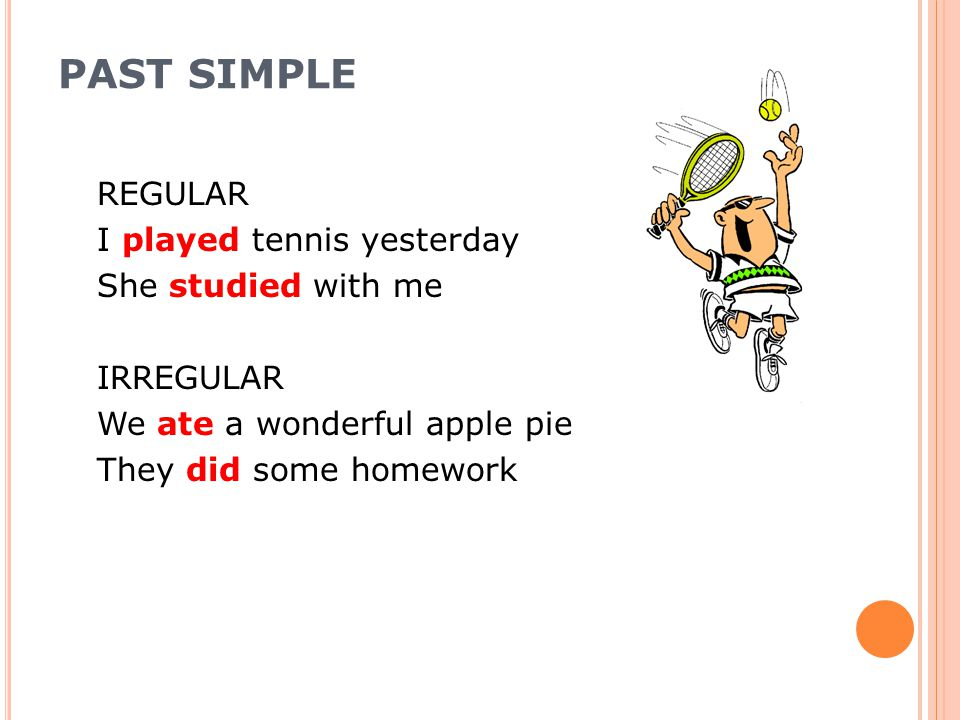 PAST SIMPLE REGULAR I played tennis yesterday She studied with me IRREGULAR We ate a wonderful apple pie They did some homework
