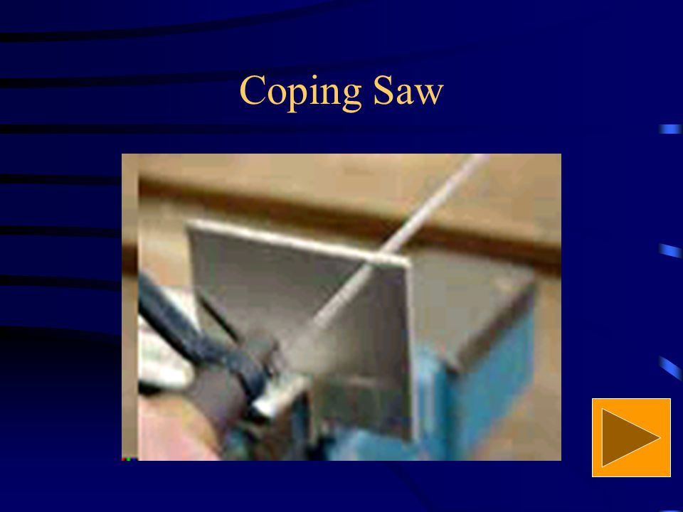 Coping Saw It is used for sawing curves in thin wood, plastics and soft metal.