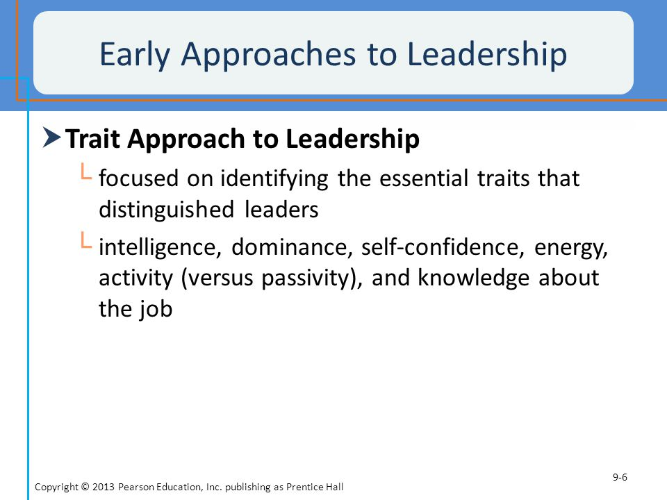 Early Approaches to Leadership  Behavioral Approach to Leadership └ focused on determining what behaviors are employed by leaders Copyright © 2013 Pearson Education, Inc.