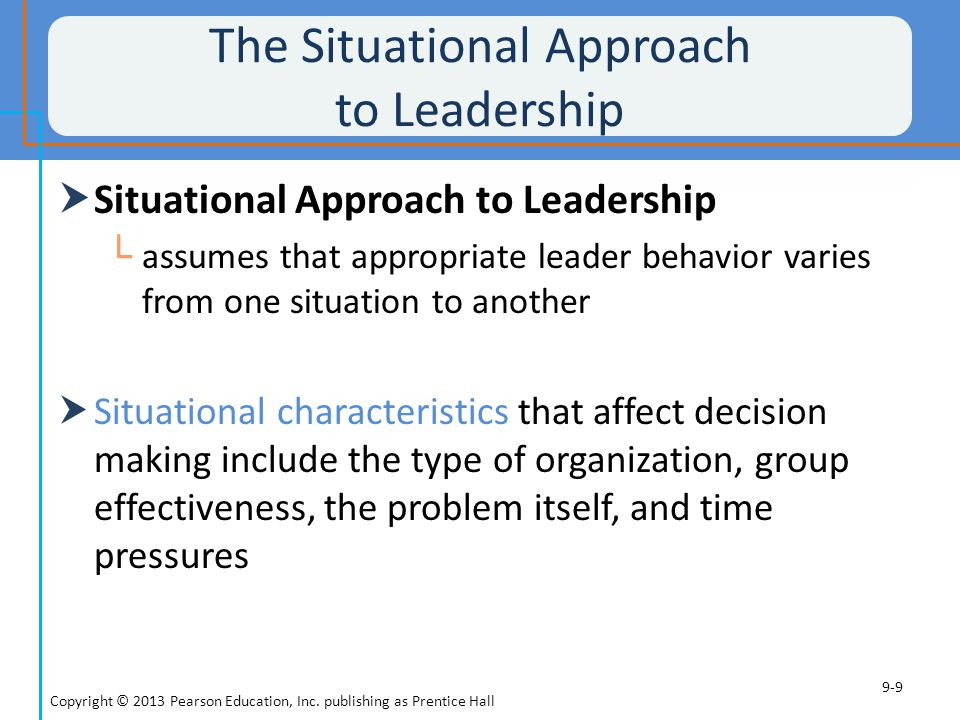 Emerging Issues in Leadership  Ethical Leadership └ leader behaviors that reflect high ethical standards └ maintain high ethical standards └ hold others in the organization to the same standards  Virtual leadership └ leadership in settings where leaders and followers interact electronically rather than in face-to-face settings Copyright © 2013 Pearson Education, Inc.