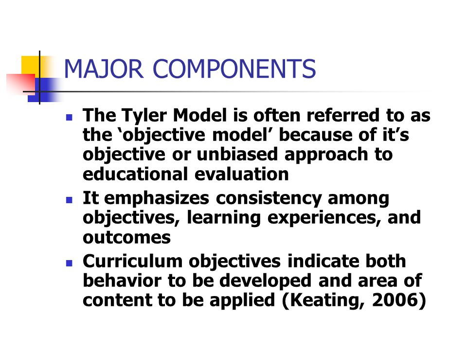 MAJOR COMPONENTS Tyler stated his curriculum logic in terms of four questions which must be answered in developing any curriculum and plan of instruction: I.