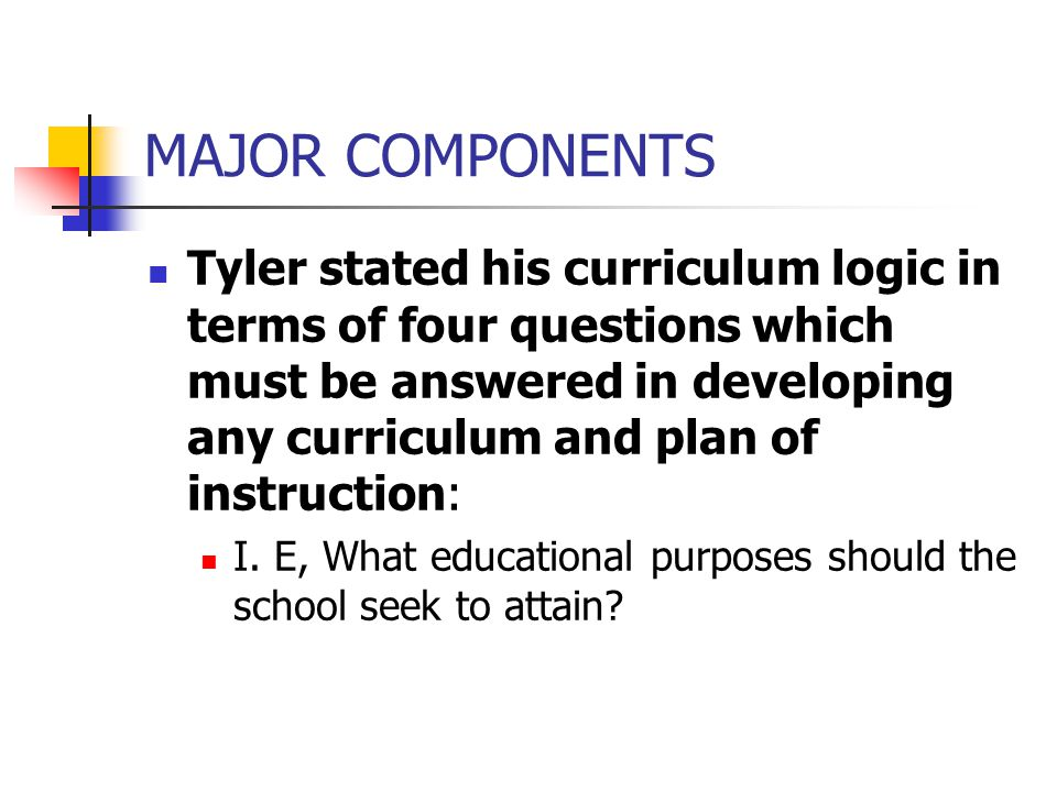 MAJOR COMPONENTS (CONT.) What educational experiences can be provided that are likely to attain these purposes.