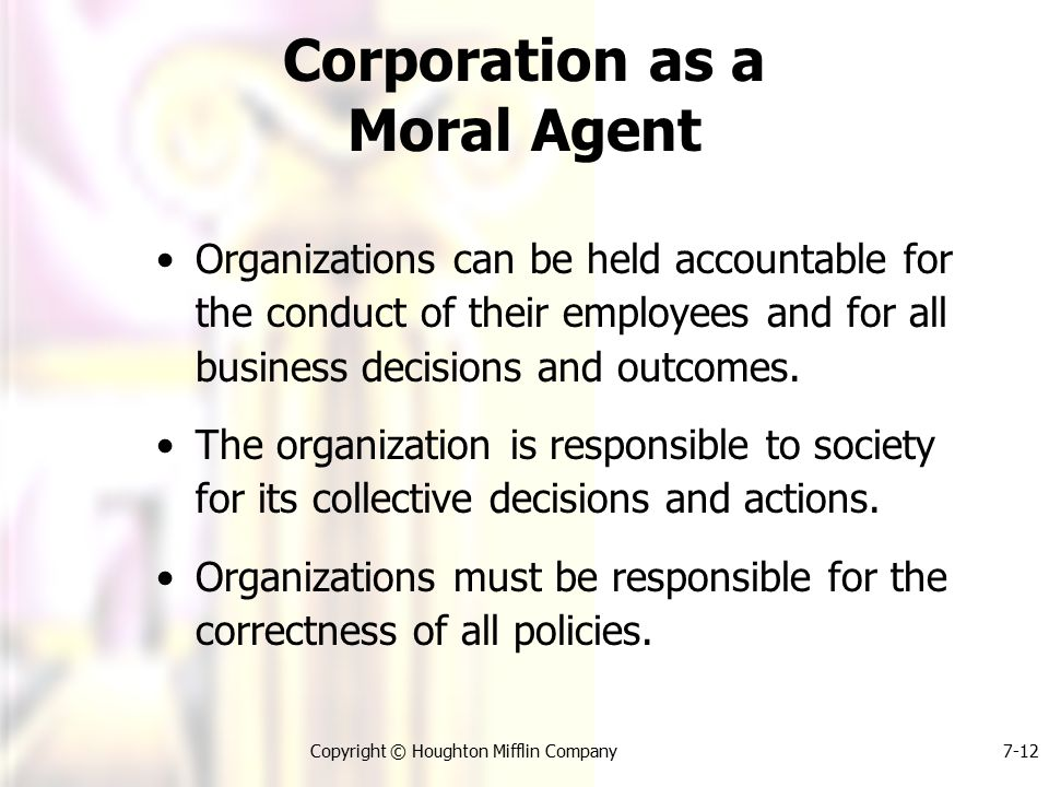 Copyright © Houghton Mifflin Company7-12 Corporation as a Moral Agent Organizations can be held accountable for the conduct of their employees and for all business decisions and outcomes.