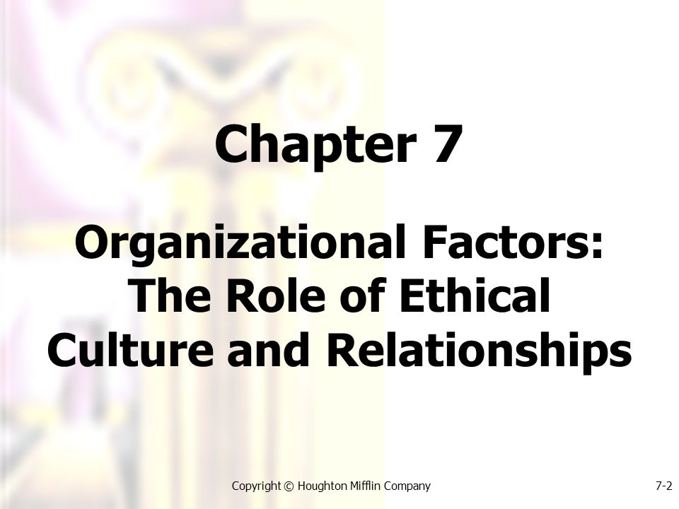 Copyright © Houghton Mifflin Company7-2 Chapter 7 Organizational Factors: The Role of Ethical Culture and Relationships