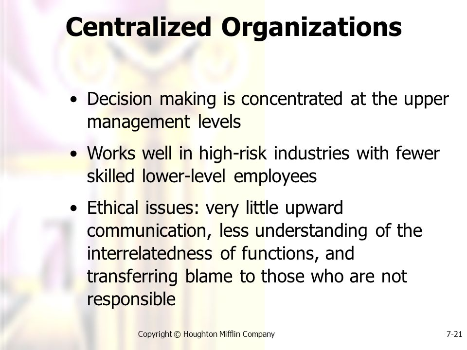 Copyright © Houghton Mifflin Company7-21 Centralized Organizations Decision making is concentrated at the upper management levels Works well in high-risk industries with fewer skilled lower-level employees Ethical issues: very little upward communication, less understanding of the interrelatedness of functions, and transferring blame to those who are not responsible