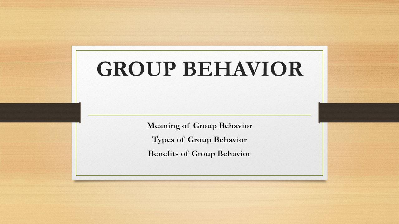 GROUP BEHAVIOR Meaning of Group Behavior Types of Group Behavior Benefits of Group Behavior