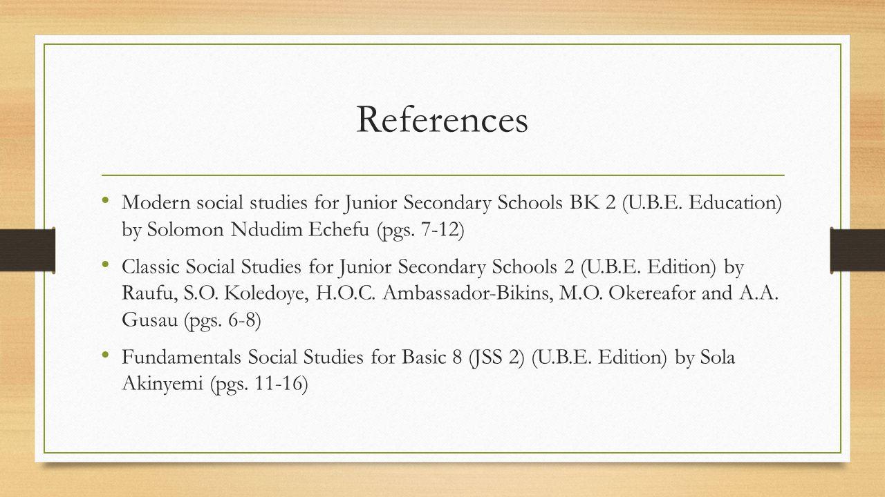 References Modern social studies for Junior Secondary Schools BK 2 (U.B.E. Education) by Solomon Ndudim Echefu (pgs. 7-12) Classic Social Studies for