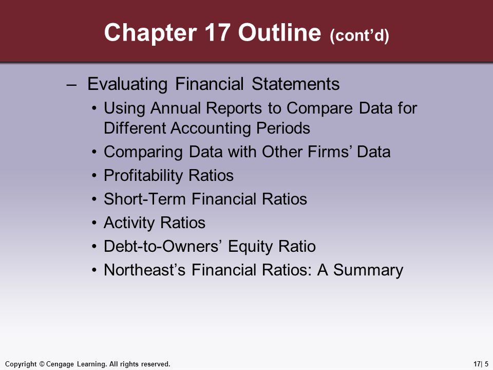 Chapter 17 Outline (cont'd) – Evaluating Financial Statements Using Annual Reports to Compare Data for Different Accounting Periods Comparing Data with Other Firms' Data Profitability Ratios Short-Term Financial Ratios Activity Ratios Debt-to-Owners' Equity Ratio Northeast's Financial Ratios: A Summary Copyright © Cengage Learning.