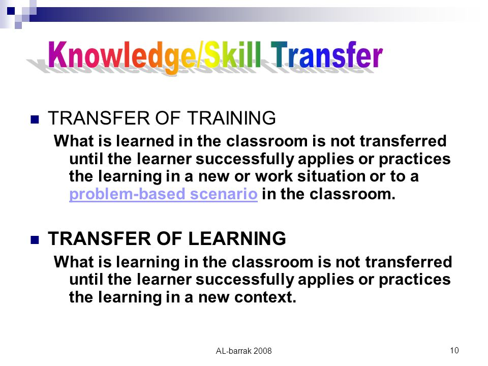 AL-barrak TRANSFER OF TRAINING What is learned in the classroom is not transferred until the learner successfully applies or practices the learning in a new or work situation or to a problem-based scenario in the classroom.