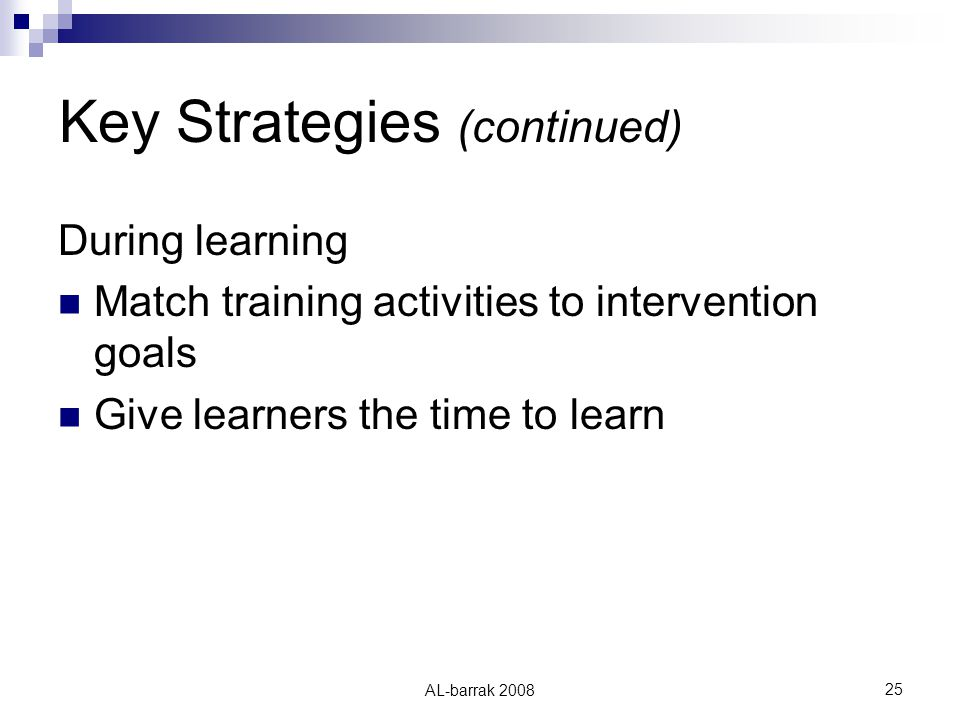 AL-barrak Key Strategies (continued) During learning Match training activities to intervention goals Give learners the time to learn