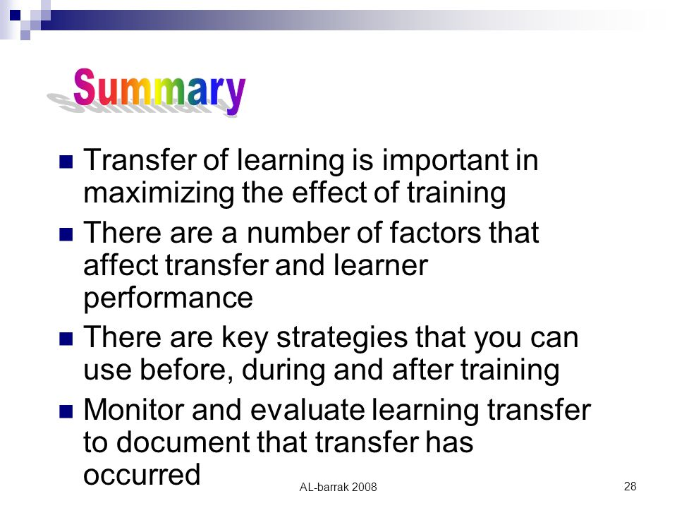 AL-barrak Transfer of learning is important in maximizing the effect of training There are a number of factors that affect transfer and learner performance There are key strategies that you can use before, during and after training Monitor and evaluate learning transfer to document that transfer has occurred
