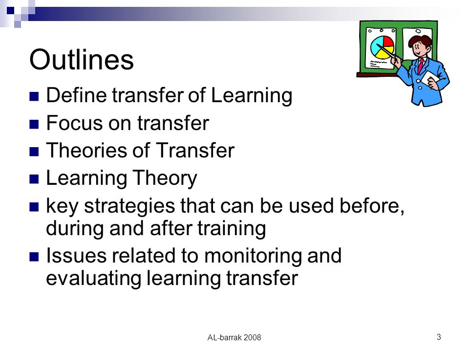 AL-barrak Outlines Define transfer of Learning Focus on transfer Theories of Transfer Learning Theory key strategies that can be used before, during and after training Issues related to monitoring and evaluating learning transfer