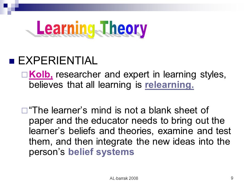 AL-barrak EXPERIENTIAL  Kolb, researcher and expert in learning styles, believes that all learning is relearning.
