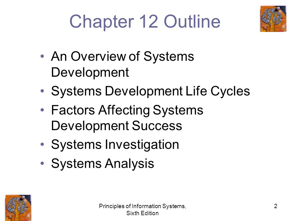 Principles of Information Systems, Sixth Edition 2 Chapter 12 Outline An Overview of Systems Development Systems Development Life Cycles Factors Affecting Systems Development Success Systems Investigation Systems Analysis