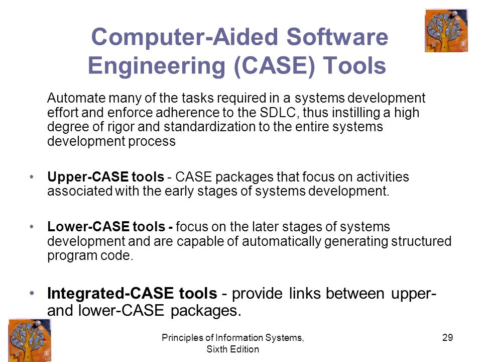 Principles of Information Systems, Sixth Edition 29 Computer-Aided Software Engineering (CASE) Tools Automate many of the tasks required in a systems development effort and enforce adherence to the SDLC, thus instilling a high degree of rigor and standardization to the entire systems development process Upper-CASE tools - CASE packages that focus on activities associated with the early stages of systems development.