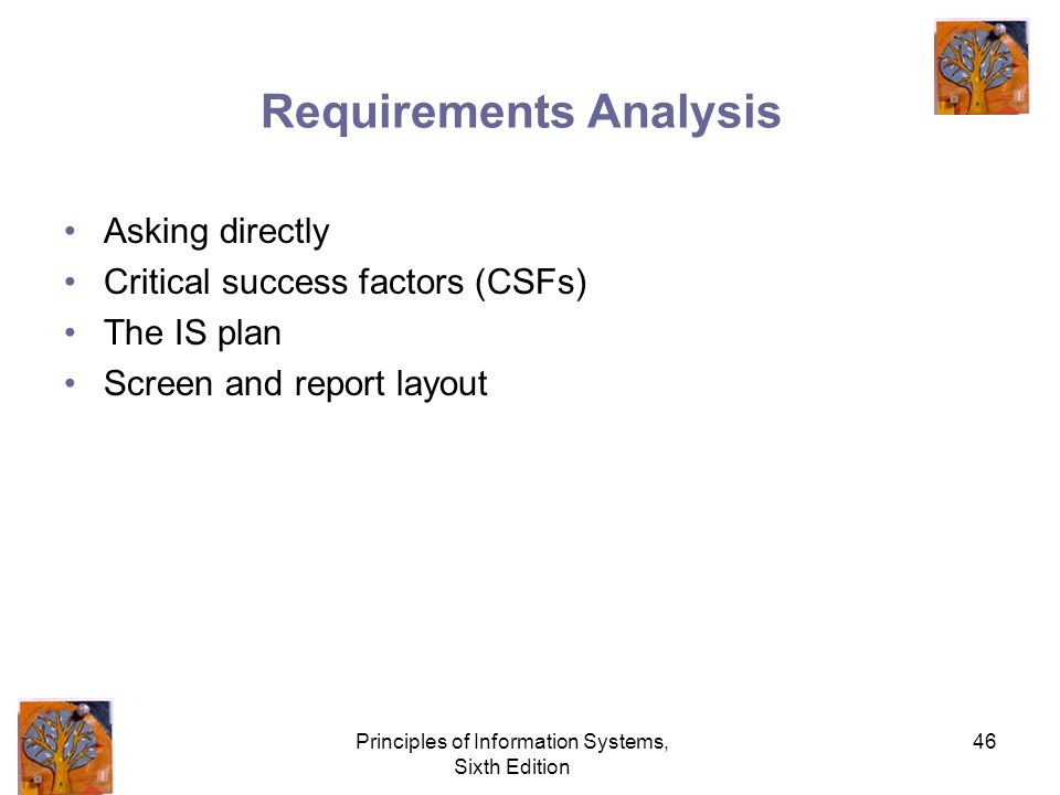Principles of Information Systems, Sixth Edition 46 Requirements Analysis Asking directly Critical success factors (CSFs) The IS plan Screen and report layout