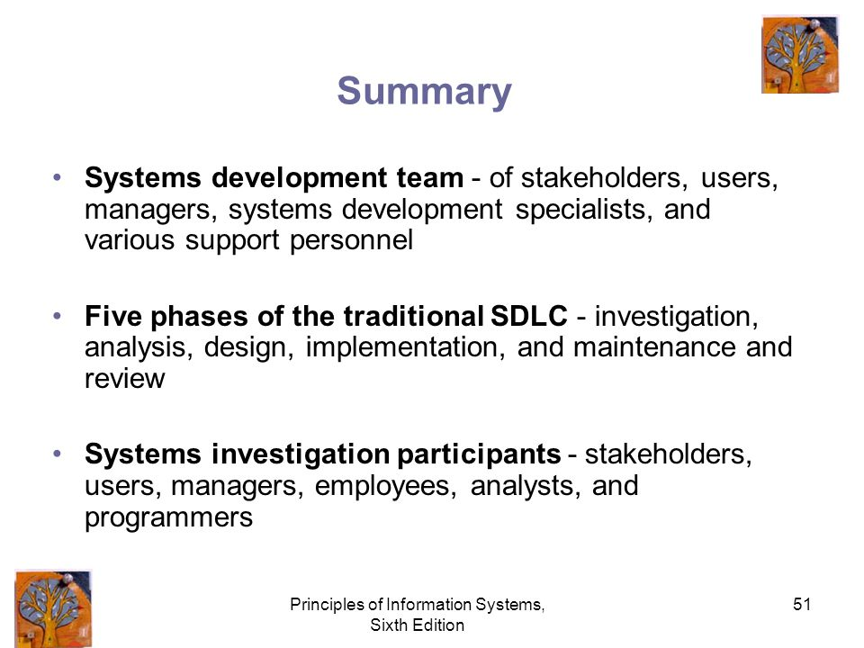 Principles of Information Systems, Sixth Edition 51 Summary Systems development team - of stakeholders, users, managers, systems development specialists, and various support personnel Five phases of the traditional SDLC - investigation, analysis, design, implementation, and maintenance and review Systems investigation participants - stakeholders, users, managers, employees, analysts, and programmers