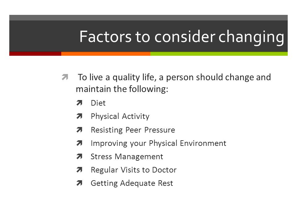 Factors to consider changing  To live a quality life, a person should change and maintain the following:  Diet  Physical Activity  Resisting Peer Pressure  Improving your Physical Environment  Stress Management  Regular Visits to Doctor  Getting Adequate Rest
