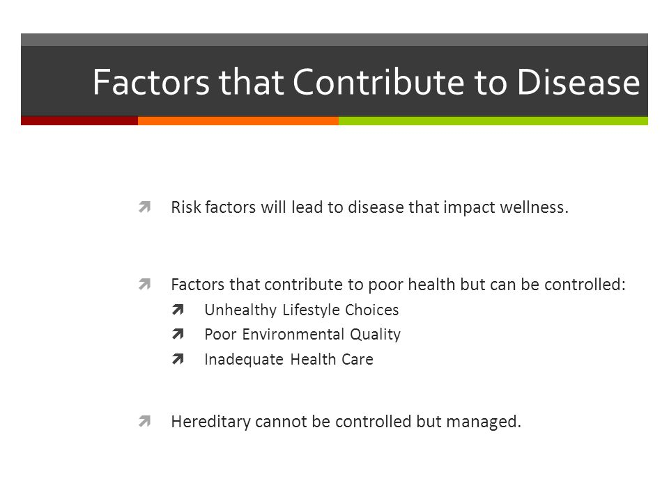 Factors that Contribute to Disease  Risk factors will lead to disease that impact wellness.