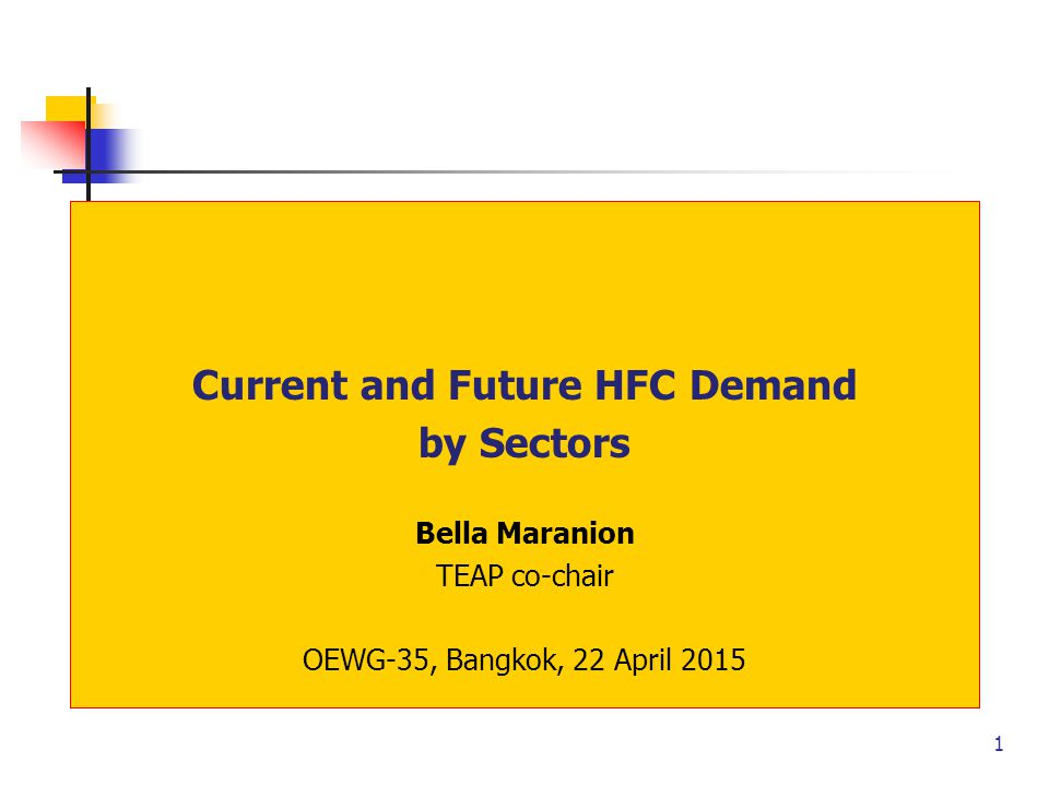 1 Current and Future HFC Demand by Sectors Bella Maranion TEAP co-chair OEWG-35, Bangkok, 22 April 2015