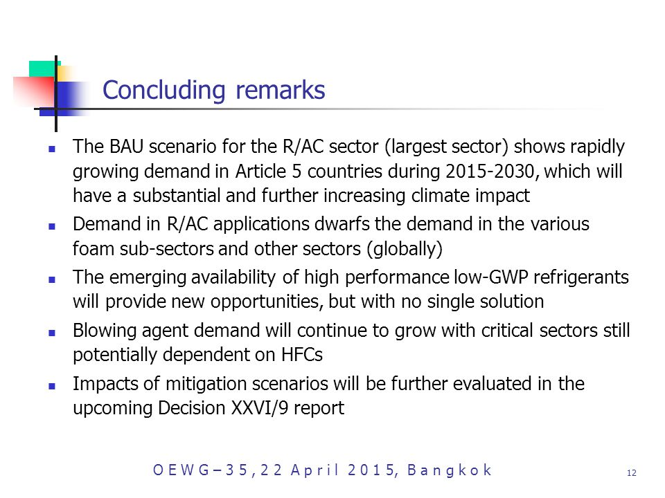 O E W G – 3 5, 2 2 A p r i l , B a n g k o k 12 Concluding remarks The BAU scenario for the R/AC sector (largest sector) shows rapidly growing demand in Article 5 countries during , which will have a substantial and further increasing climate impact Demand in R/AC applications dwarfs the demand in the various foam sub-sectors and other sectors (globally) The emerging availability of high performance low-GWP refrigerants will provide new opportunities, but with no single solution Blowing agent demand will continue to grow with critical sectors still potentially dependent on HFCs Impacts of mitigation scenarios will be further evaluated in the upcoming Decision XXVI/9 report