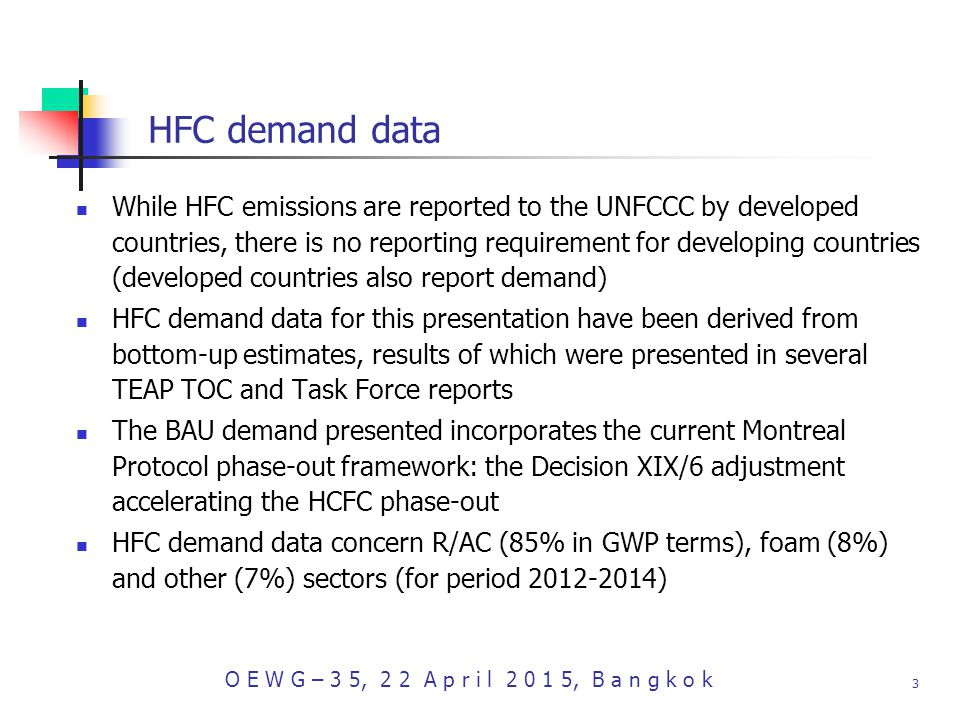 O E W G – 3 5, 2 2 A p r i l , B a n g k o k 3 HFC demand data While HFC emissions are reported to the UNFCCC by developed countries, there is no reporting requirement for developing countries (developed countries also report demand) HFC demand data for this presentation have been derived from bottom-up estimates, results of which were presented in several TEAP TOC and Task Force reports The BAU demand presented incorporates the current Montreal Protocol phase-out framework: the Decision XIX/6 adjustment accelerating the HCFC phase-out HFC demand data concern R/AC (85% in GWP terms), foam (8%) and other (7%) sectors (for period )