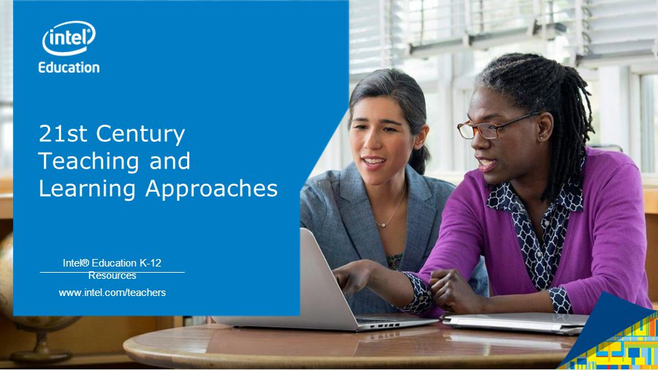 Intel® Education K-12 Resources   Intel® Education K-12 Resources   21st Century Teaching and Learning Approaches