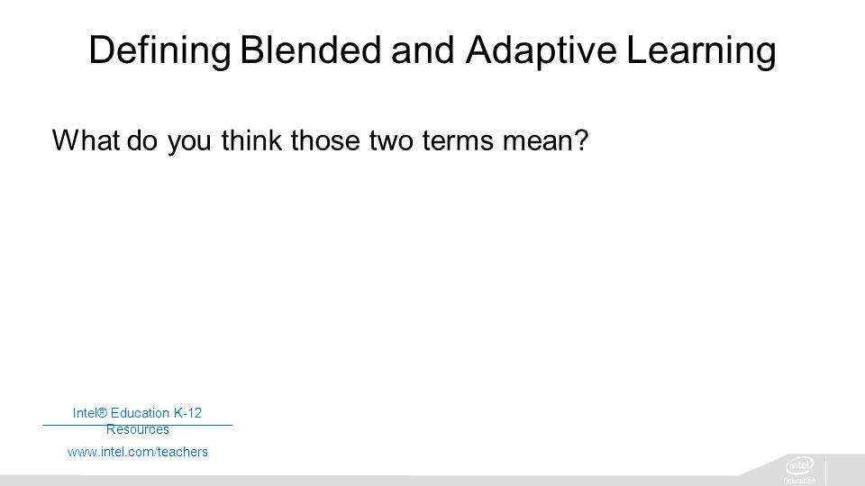 Intel® Education K-12 Resources   Defining Blended and Adaptive Learning What do you think those two terms mean