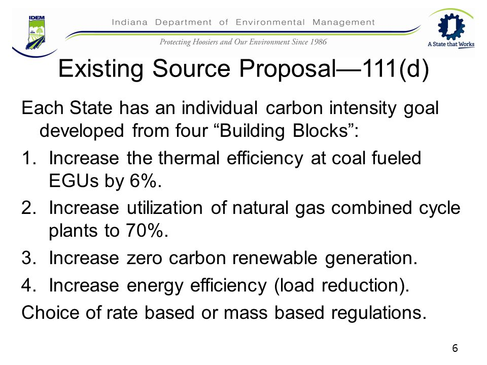 6 Existing Source Proposal—111(d) Each State has an individual carbon intensity goal developed from four Building Blocks : 1.Increase the thermal efficiency at coal fueled EGUs by 6%.