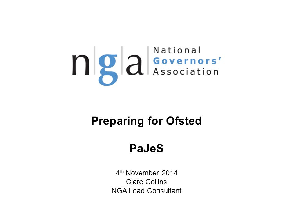 Preparing for Ofsted PaJeS 4 th November 2014 Clare Collins NGA Lead Consultant © NGA