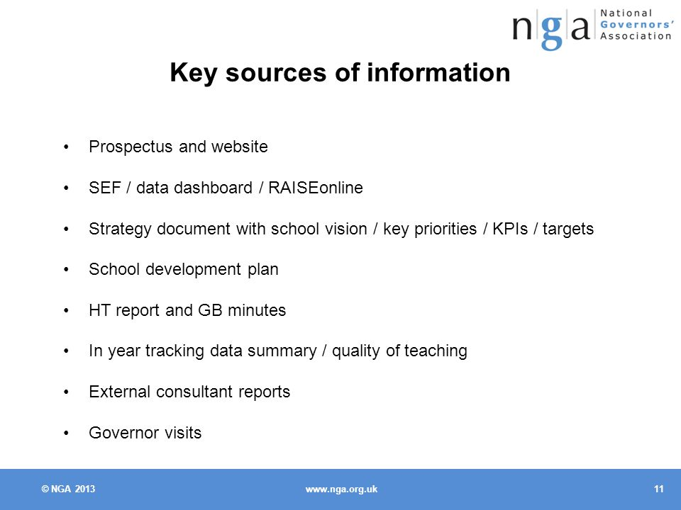 © NGA Key sources of information Prospectus and website SEF / data dashboard / RAISEonline Strategy document with school vision / key priorities / KPIs / targets School development plan HT report and GB minutes In year tracking data summary / quality of teaching External consultant reports Governor visits