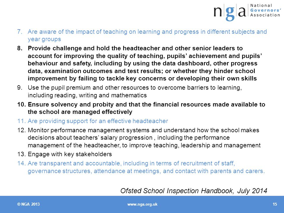 © NGA Are aware of the impact of teaching on learning and progress in different subjects and year groups 8.Provide challenge and hold the headteacher and other senior leaders to account for improving the quality of teaching, pupils' achievement and pupils' behaviour and safety, including by using the data dashboard, other progress data, examination outcomes and test results; or whether they hinder school improvement by failing to tackle key concerns or developing their own skills 9.Use the pupil premium and other resources to overcome barriers to learning, including reading, writing and mathematics 10.Ensure solvency and probity and that the financial resources made available to the school are managed effectively 11.Are providing support for an effective headteacher 12.Monitor performance management systems and understand how the school makes decisions about teachers' salary progression, including the performance management of the headteacher, to improve teaching, leadership and management 13.Engage with key stakeholders 14.Are transparent and accountable, including in terms of recruitment of staff, governance structures, attendance at meetings, and contact with parents and carers.