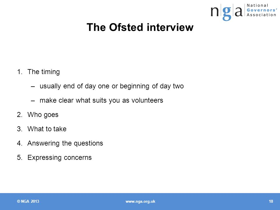 © NGA The Ofsted interview 1.The timing –usually end of day one or beginning of day two –make clear what suits you as volunteers 2.Who goes 3.What to take 4.Answering the questions 5.Expressing concerns