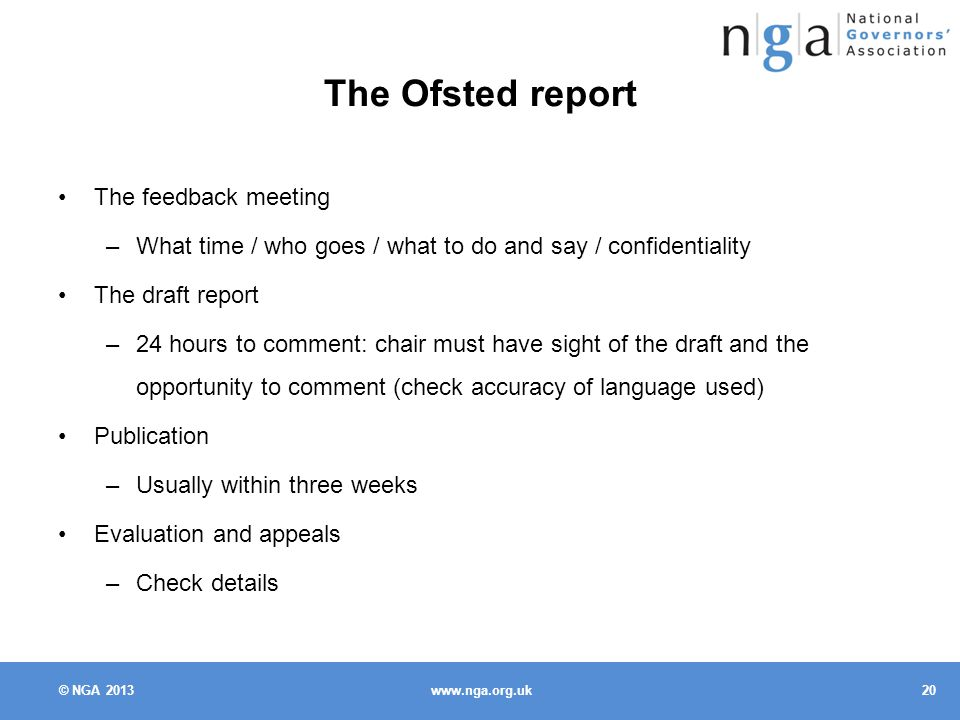 © NGA The Ofsted report The feedback meeting –What time / who goes / what to do and say / confidentiality The draft report –24 hours to comment: chair must have sight of the draft and the opportunity to comment (check accuracy of language used) Publication –Usually within three weeks Evaluation and appeals –Check details