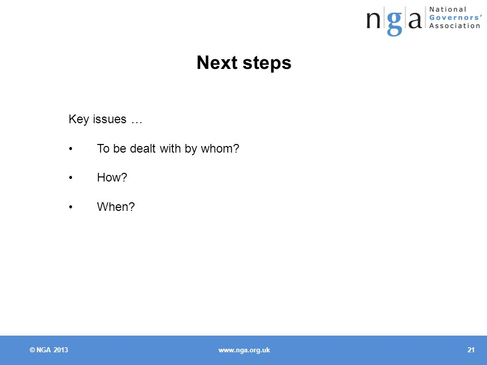 © NGA Next steps Key issues … To be dealt with by whom How When