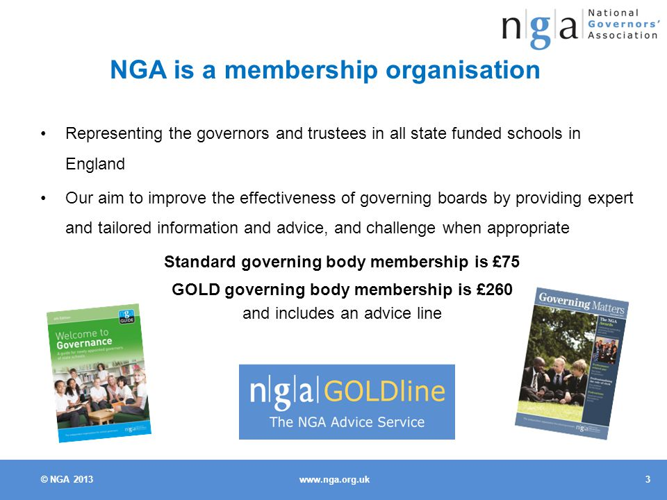 © NGA NGA is a membership organisation Representing the governors and trustees in all state funded schools in England Our aim to improve the effectiveness of governing boards by providing expert and tailored information and advice, and challenge when appropriate Standard governing body membership is £75 GOLD governing body membership is £260 and includes an advice line
