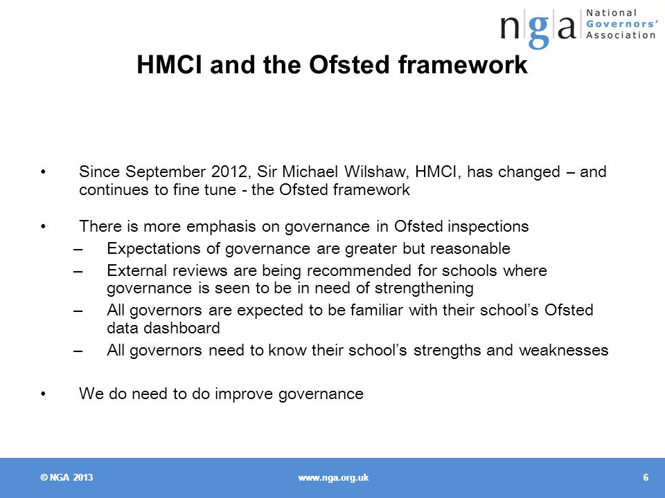 © NGA HMCI and the Ofsted framework Since September 2012, Sir Michael Wilshaw, HMCI, has changed – and continues to fine tune - the Ofsted framework There is more emphasis on governance in Ofsted inspections – Expectations of governance are greater but reasonable – External reviews are being recommended for schools where governance is seen to be in need of strengthening – All governors are expected to be familiar with their school's Ofsted data dashboard – All governors need to know their school's strengths and weaknesses We do need to do improve governance © NGA