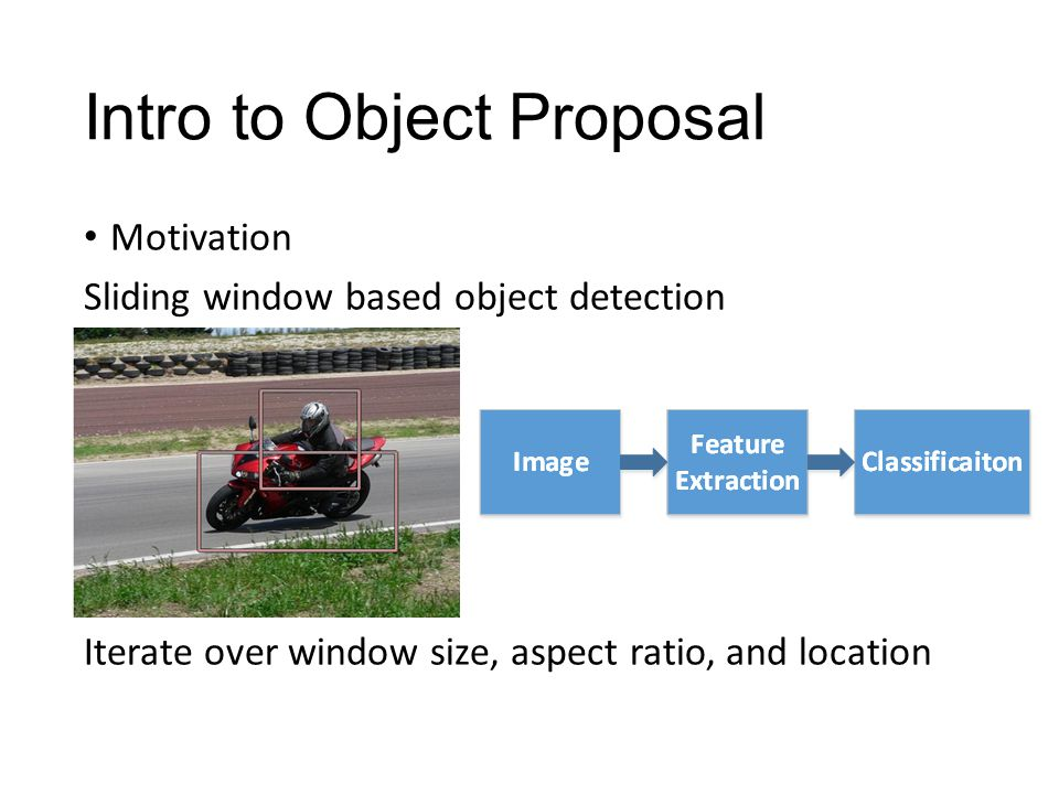 Intro to Object Proposal Motivation Sliding window based object detection Iterate over window size, aspect ratio, and location