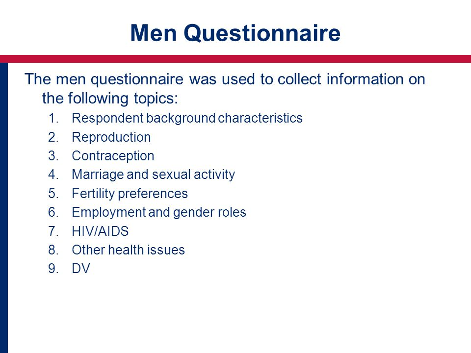Men Questionnaire The men questionnaire was used to collect information on the following topics: 1.Respondent background characteristics 2.Reproduction 3.Contraception 4.Marriage and sexual activity 5.Fertility preferences 6.Employment and gender roles 7.HIV/AIDS 8.Other health issues 9.DV