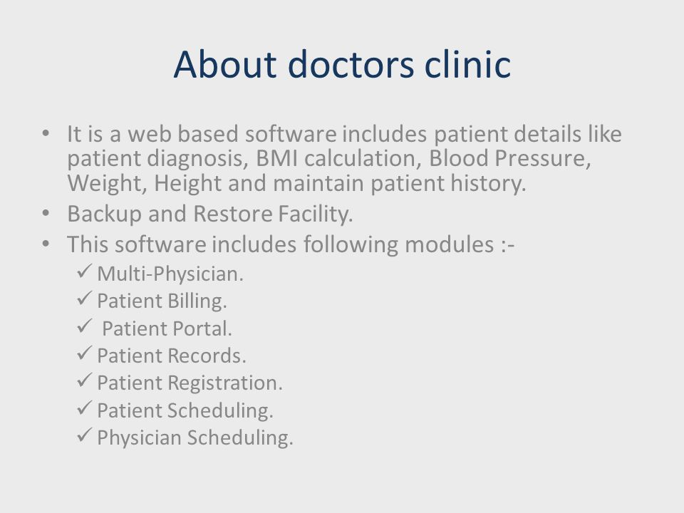 About doctors clinic It is a web based software includes patient details like patient diagnosis, BMI calculation, Blood Pressure, Weight, Height and maintain patient history.