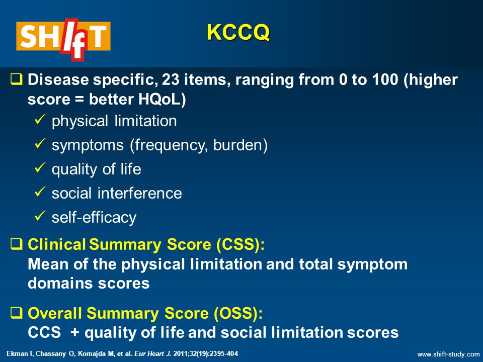 KCCQ  Disease specific, 23 items, ranging from 0 to 100 (higher score = better HQoL) physical limitation symptoms (frequency, burden) quality of life social interference self-efficacy  Clinical Summary Score (CSS): Mean of the physical limitation and total symptom domains scores  Overall Summary Score (OSS): CCS + quality of life and social limitation scores   Ekman I, Chassany O, Komajda M, et al.