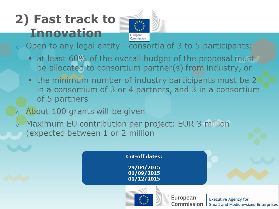 2) Fast track to Innovation o Open to any legal entity - consortia of 3 to 5 participants:  at least 60% of the overall budget of the proposal must be allocated to consortium partner(s) from industry, or  the minimum number of industry participants must be 2 in a consortium of 3 or 4 partners, and 3 in a consortium of 5 partners o About 100 grants will be given o Maximum EU contribution per project: EUR 3 million (expected between 1 or 2 million Cut-off dates: 29/04/ /09/ /12/2015