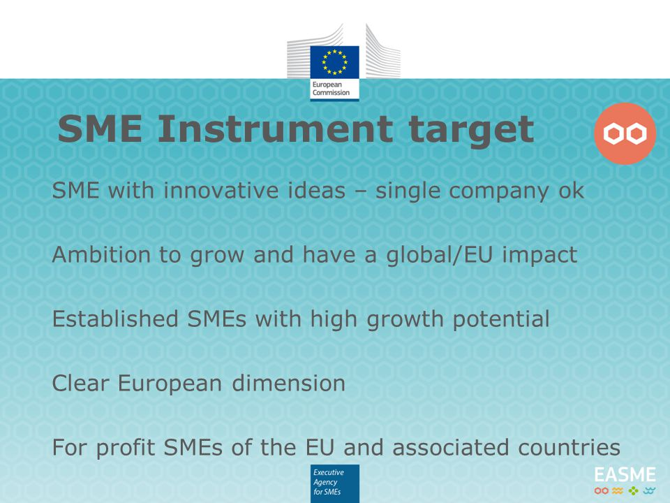 SME with innovative ideas – single company ok Ambition to grow and have a global/EU impact Established SMEs with high growth potential Clear European dimension For profit SMEs of the EU and associated countries SME Instrument target