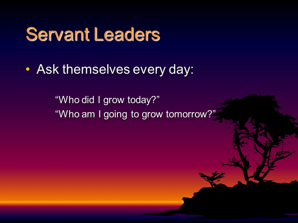 Servant Leaders Ask themselves every day:Ask themselves every day: Who did I grow today Who am I going to grow tomorrow
