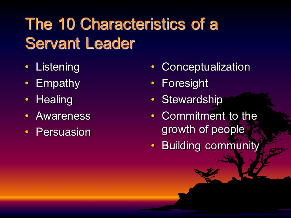 The 10 Characteristics of a Servant Leader ListeningListening EmpathyEmpathy HealingHealing AwarenessAwareness PersuasionPersuasion ConceptualizationConceptualization ForesightForesight StewardshipStewardship Commitment to the growth of peopleCommitment to the growth of people Building communityBuilding community