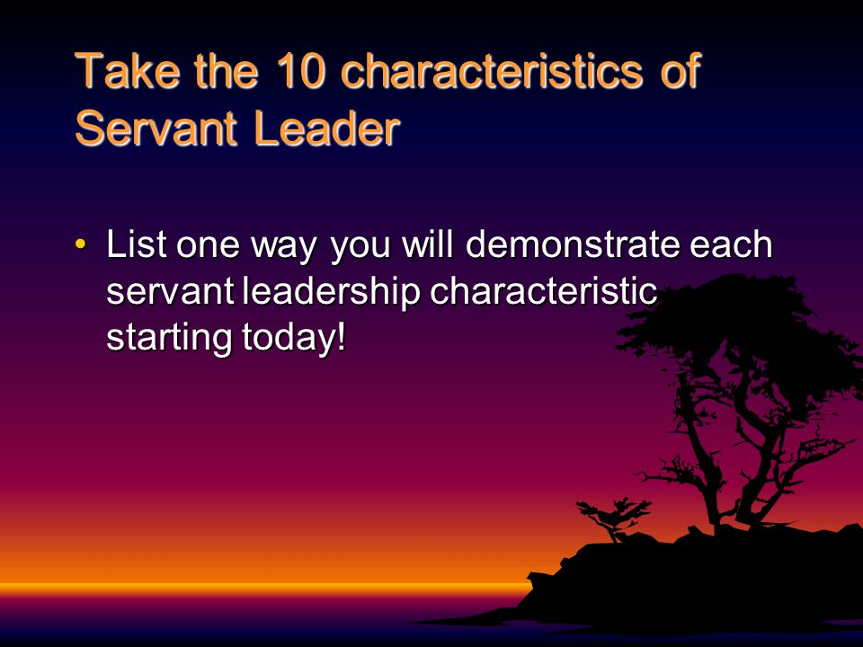 Take the 10 characteristics of Servant Leader List one way you will demonstrate each servant leadership characteristic starting today!List one way you will demonstrate each servant leadership characteristic starting today!